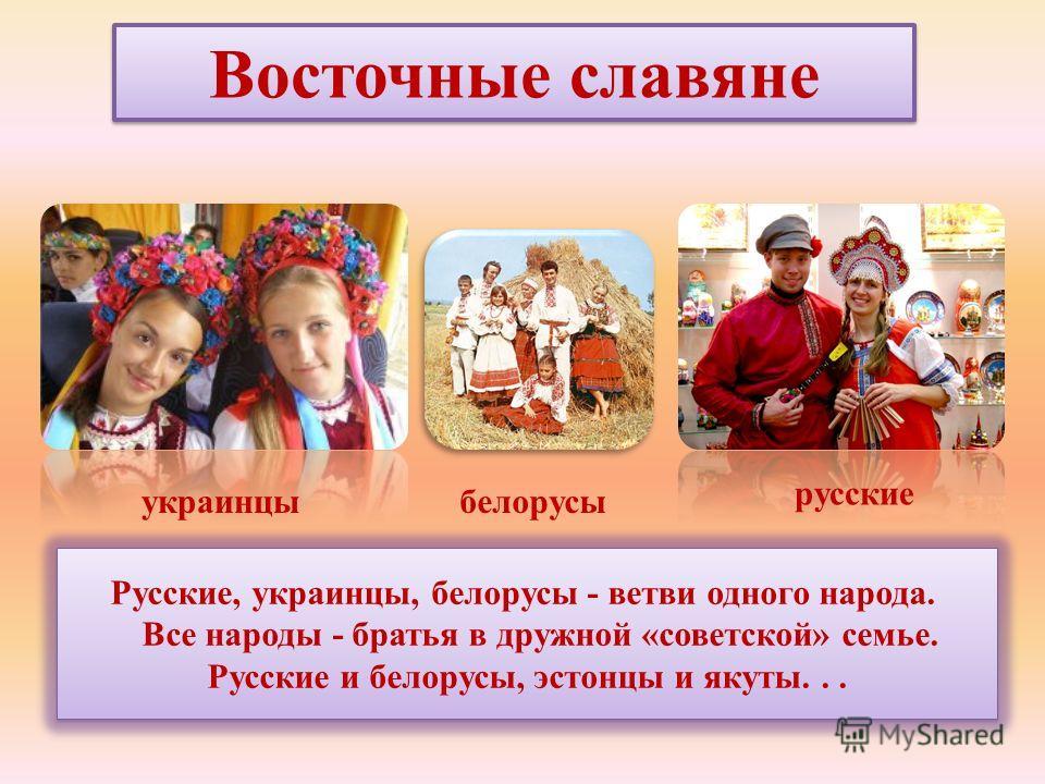 Русские, украинцы, белорусы - ветви одного народа. Все народы - братья в дружной «советской» семье. Русские и белорусы, эстонцы и якуты... Восточные славяне украинцы русские белорусы
