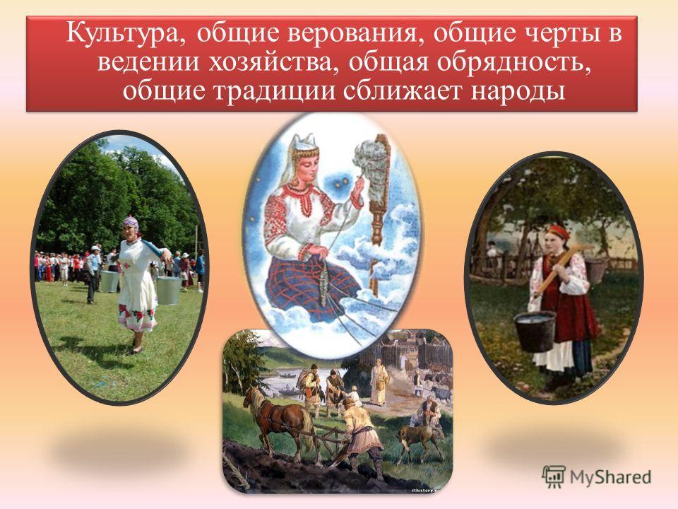 Культура, общие верования, общие черты в ведении хозяйства, общая обрядность, общие традиции сближает народы