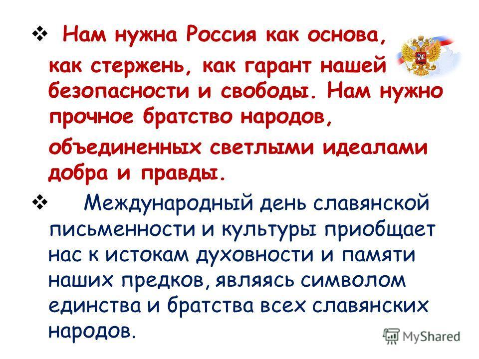 Нам нужна Россия как основа, как стержень, как гарант нашей безопасности и свободы. Нам нужно прочное братство народов, объединенных светлыми идеалами добра и правды. Международный день славянской письменности и культуры приобщает нас к истокам духов
