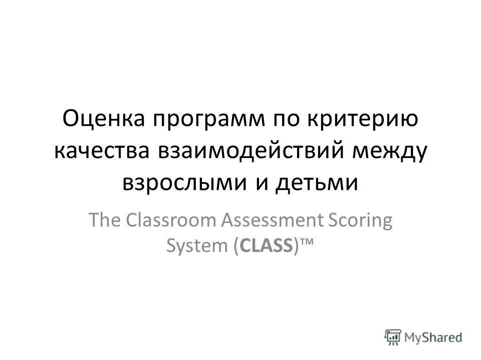 Оценка программ по критерию качества взаимодействий между взрослыми и детьми The Classroom Assessment Scoring System (CLASS)
