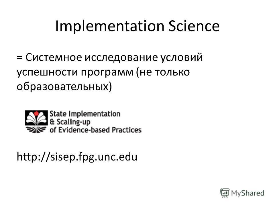 Implementation Science = Системное исследование условий успешности программ (не только образовательных) http://sisep.fpg.unc.edu
