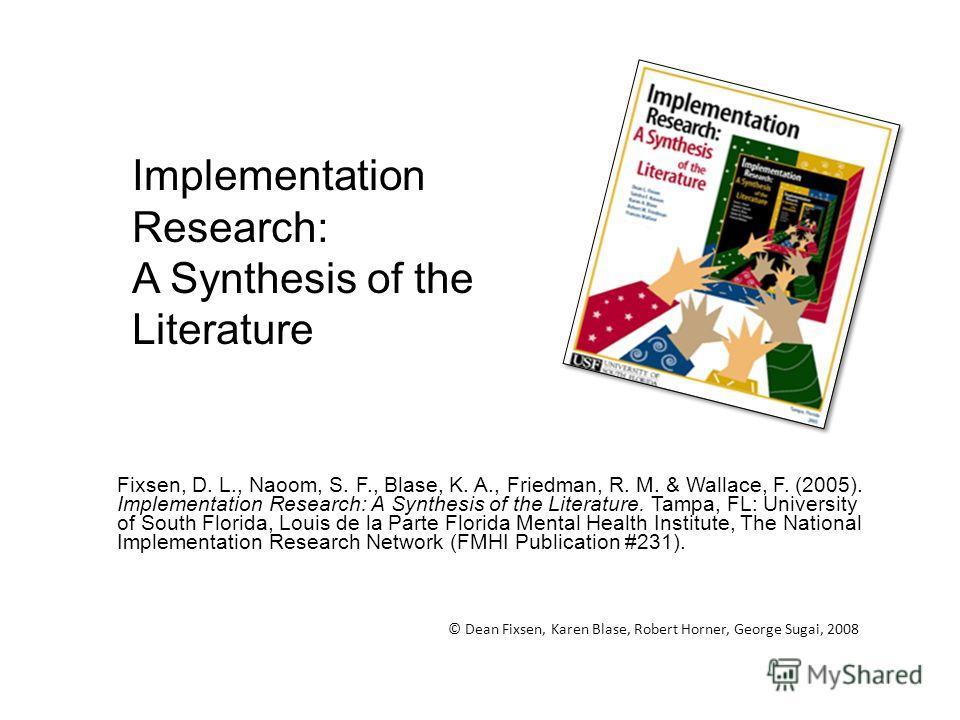 Fixsen, D. L., Naoom, S. F., Blase, K. A., Friedman, R. M. & Wallace, F. (2005). Implementation Research: A Synthesis of the Literature. Tampa, FL: University of South Florida, Louis de la Parte Florida Mental Health Institute, The National Implement