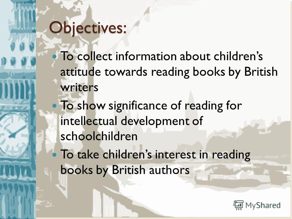 Objectives: To collect information about childrens attitude towards reading books by British writers To show significance of reading for intellectual development of schoolchildren To take childrens interest in reading books by British authors
