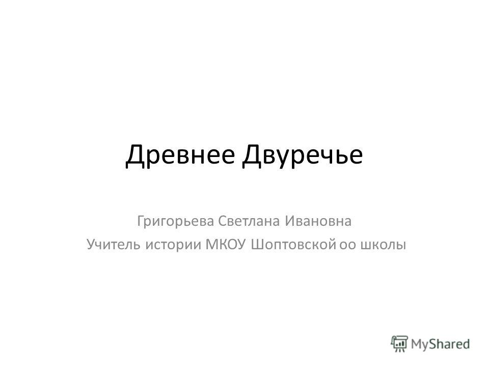 Древнее Двуречье Григорьева Светлана Ивановна Учитель истории МКОУ Шоптовской оо школы