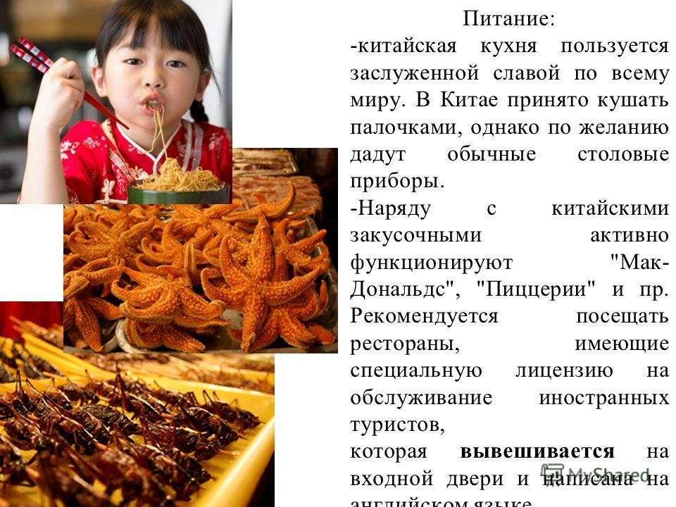 Питание: -китайская кухня пользуется заслуженной славой по всему миру. В Китае принято кушать палочками, однако по желанию дадут обычные столовые приборы. -Наряду с китайскими закусочными активно функционируют