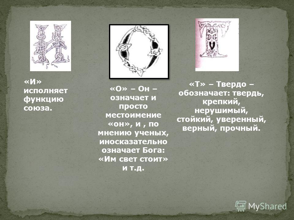 «Т» – Твердо – обозначает: твердь, крепкий, нерушимый, стойкий, уверенный, верный, прочный. «И» исполняет функцию союза. «О» – Он – означает и просто местоимение «он», и, по мнению ученых, иносказательно означает Бога: «Им свет стоит» и т.д.