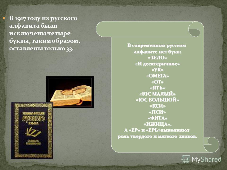 В 1917 году из русского алфавита были исключены четыре буквы, таким образом, оставлены только 33. В современном русском алфавите нет букв: «ЗЕЛО» «И десятеричное» «УК»«ОМЕГА»«ОТ»«ЯТЬ» «ЮС МАЛЫЙ» «ЮС БОЛЬШОЙ» «КСИ»«ПСИ»«ФИТА»«ИЖИЦА». А «ЕР» и «ЕРЬ»вып