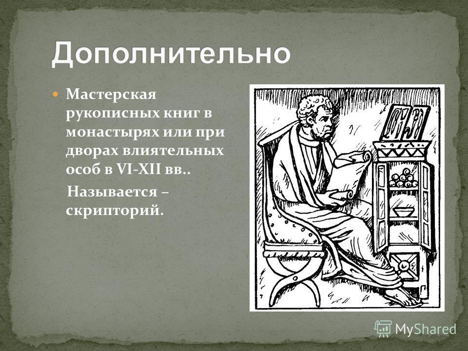 Мастерская рукописных книг в монастырях или при дворах влиятельных особ в VI-XII вв.. Называется – скрипторий.