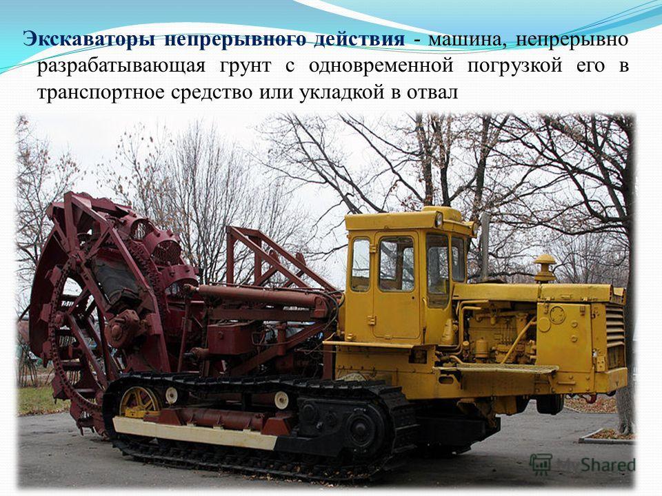 Экскаваторы непрерывного действия - машина, непрерывно разрабатывающая грунт с одновременной погрузкой его в транспортное средство или укладкой в отвал