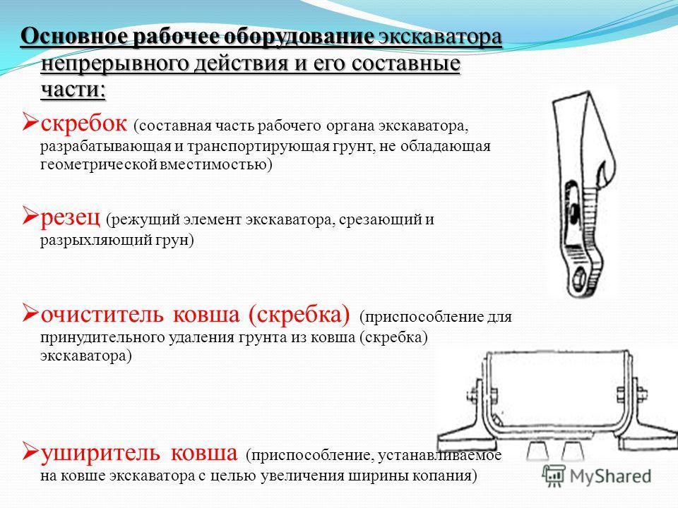 Основное рабочее оборудование экскаватора непрерывного действия и его составные части: скребок (составная часть рабочего органа экскаватора, разрабатывающая и транспортирующая грунт, не обладающая геометрической вместимостью) резец (режущий элемент э