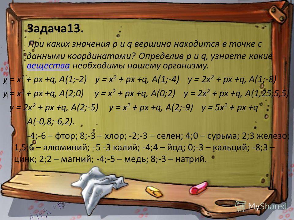 Задача13. При каких значения р и q вершина находится в точке с данными координатами? Определив р и q, узнаете какие вещества необходимы нашему организму. вещества у = х 2 + рх +q, А(1;-2) у = х 2 + рх +q, А(1;-4) у = 2х 2 + рх +q, А(1;-8) у = х 2 + р