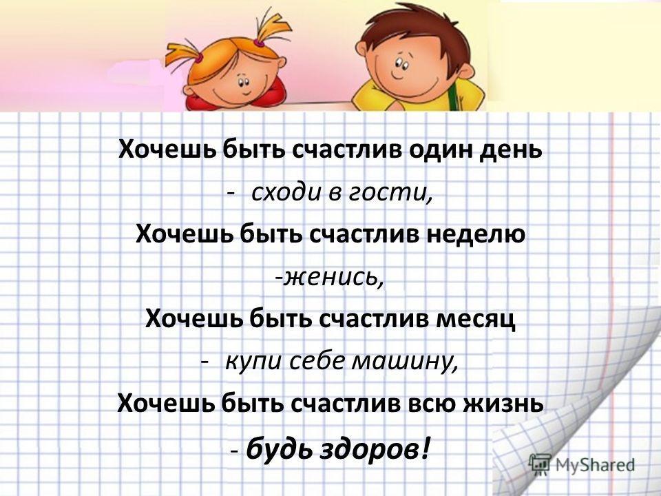 Хочешь быть счастлив один день -сходи в гости, Хочешь быть счастлив неделю -женись, Хочешь быть счастлив месяц -купи себе машину, Хочешь быть счастлив всю жизнь - будь здоров!