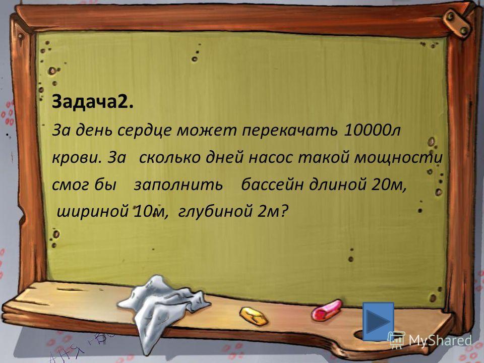 Задача2.. За день сердце может перекачать 10000л крови. За сколько дней насос такой мощности смог бы заполнить бассейн длиной 20м, шириной 10м, глубиной 2м?