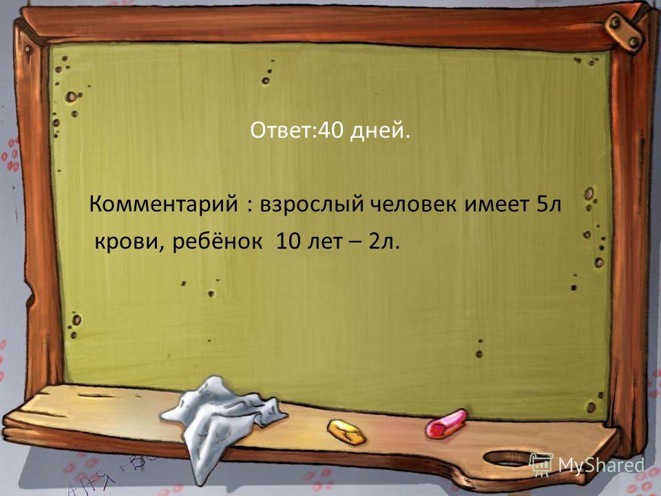 Ответ:40 дней. Комментарий : взрослый человек имеет 5л крови, ребёнок 10 лет – 2л.