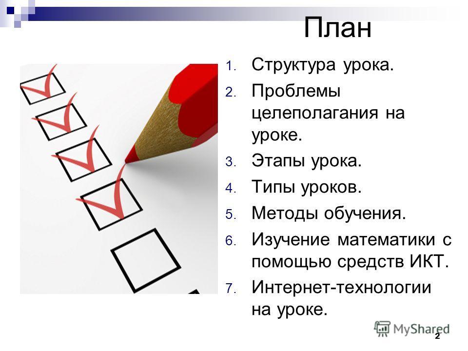 План 1. Структура урока. 2. Проблемы целеполагания на уроке. 3. Этапы урока. 4. Типы уроков. 5. Методы обучения. 6. Изучение математики с помощью средств ИКТ. 7. Интернет-технологии на уроке. 2