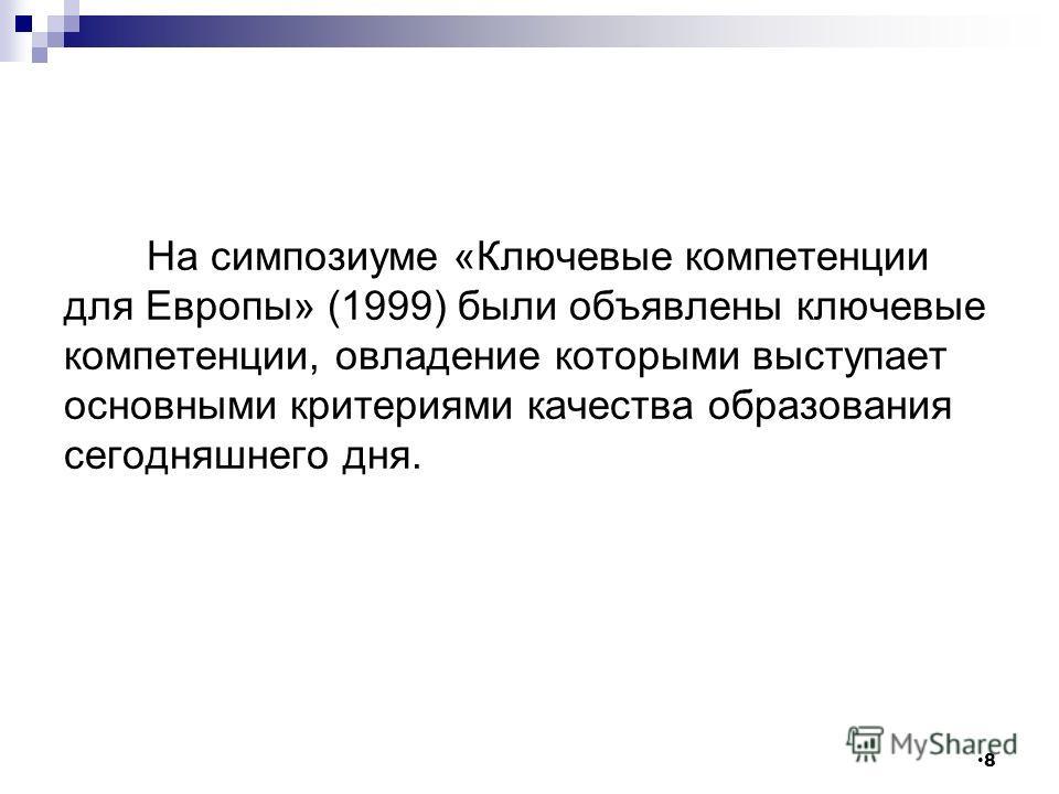 На симпозиуме «Ключевые компетенции для Европы» (1999) были объявлены ключевые компетенции, овладение которыми выступает основными критериями качества образования сегодняшнего дня. 8