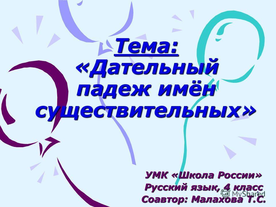 Тема: «Дательный падеж имён существительных» УМК «Школа России» Русский язык, 4 класс Соавтор: Малахова Т.С. 1