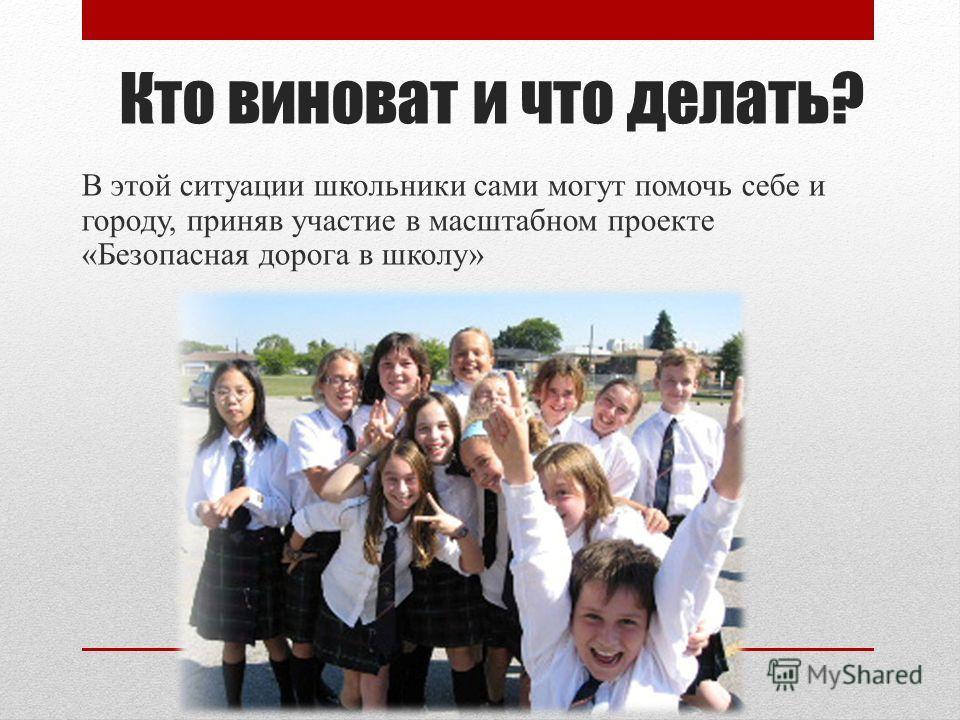 Кто виноват и что делать? В этой ситуации школьники сами могут помочь себе и городу, приняв участие в масштабном проекте «Безопасная дорога в школу»