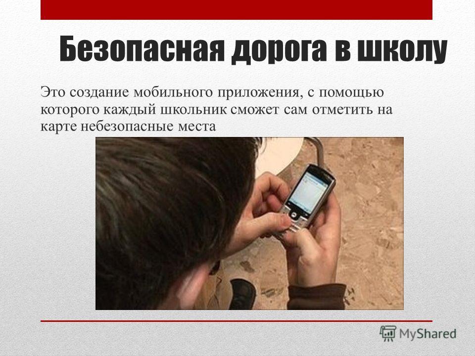 Безопасная дорога в школу Это создание мобильного приложения, с помощью которого каждый школьник сможет сам отметить на карте небезопасные места