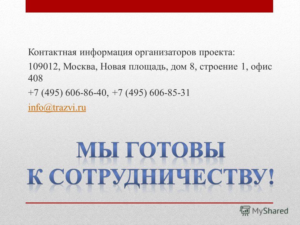 Контактная информация организаторов проекта: 109012, Москва, Новая площадь, дом 8, строение 1, офис 408 +7 (495) 606-86-40, +7 (495) 606-85-31 info@trazvi.ru