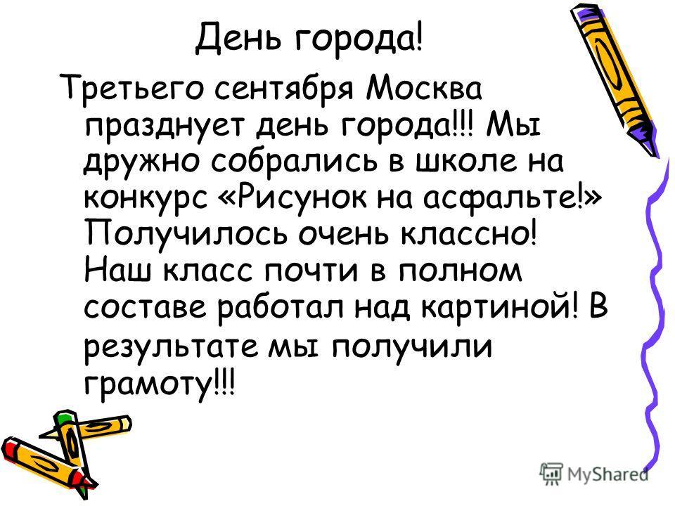 День города! Третьего сентября Москва празднует день города!!! Мы дружно собрались в школе на конкурс «Рисунок на асфальте!» Получилось очень классно! Наш класс почти в полном составе работал над картиной! В результате мы получили грамоту!!!