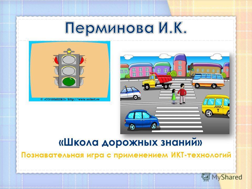 «Школа дорожных знаний» Познавательная игра с применением ИКТ-технологий