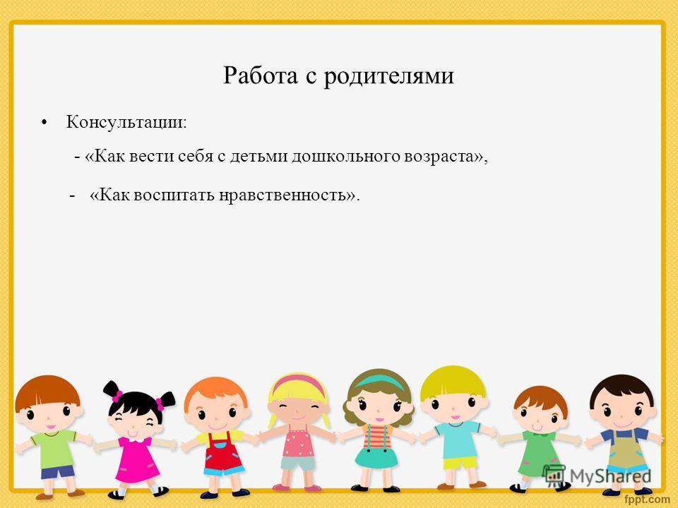 Работа с родителями Консультации: - «Как вести себя с детьми дошкольного возраста», - «Как воспитать нравственность».