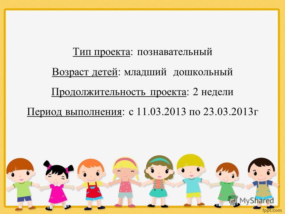 Тип проекта: познавательный Возраст детей: младший дошкольный Продолжительность проекта: 2 недели Период выполнения: с 11.03.2013 по 23.03.2013г