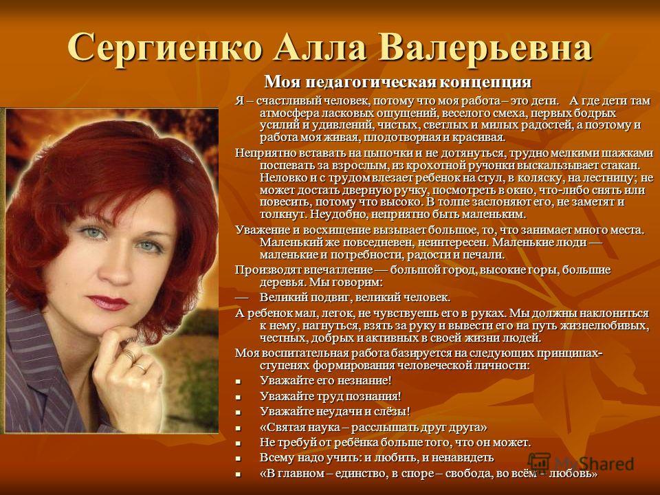 Сергиенко Алла Валерьевна Моя педагогическая концепция Моя педагогическая концепция Я – счастливый человек, потому что моя работа – это дети. А где дети там атмосфера ласковых ощущений, веселого смеха, первых бодрых усилий и удивлений, чистых, светлы