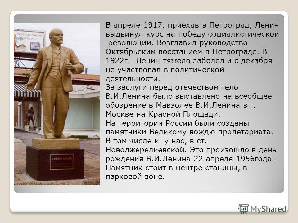 В апреле 1917, приехав в Петроград, Ленин выдвинул курс на победу социалистической революции. Возглавил руководство Октябрьским восстанием в Петрограде. В 1922г. Ленин тяжело заболел и с декабря не участвовал в политической деятельности. За заслуги п