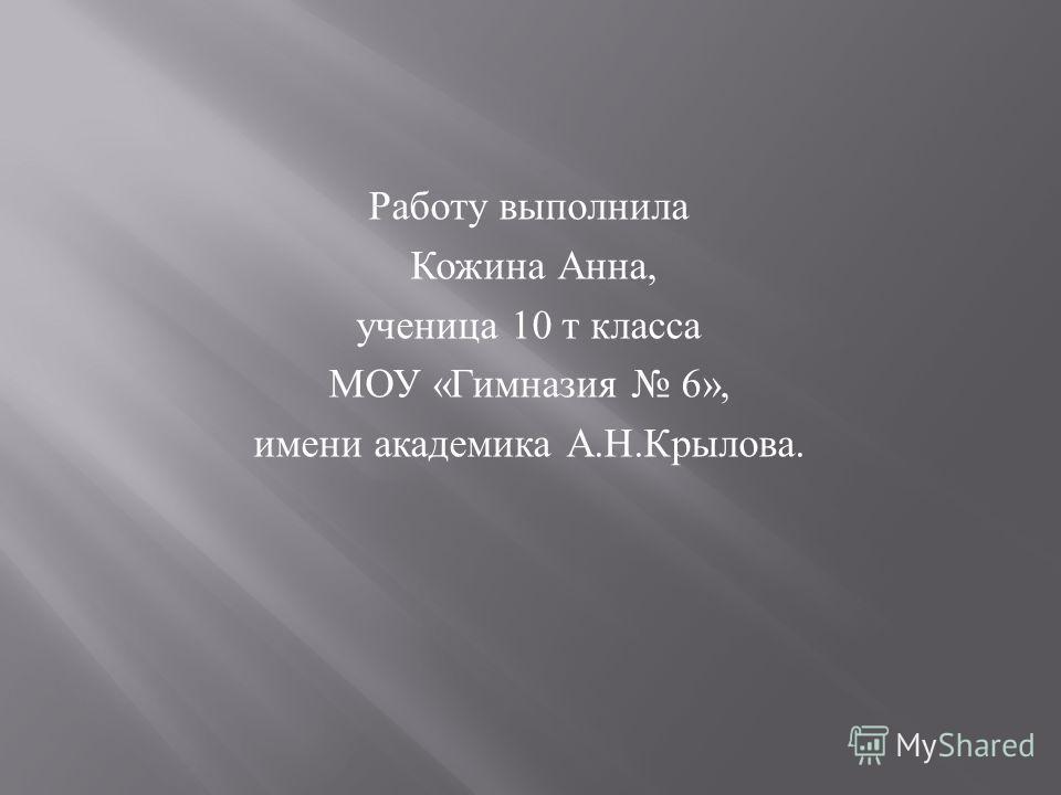 Работу выполнила Кожина Анна, ученица 10 т класса МОУ « Гимназия 6», имени академика А. Н. Крылова.