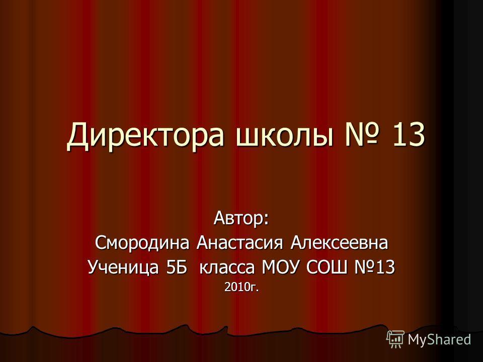 Директора школы 13 Автор: Смородина Анастасия Алексеевна Ученица 5Б класса МОУ СОШ 13 2010г.