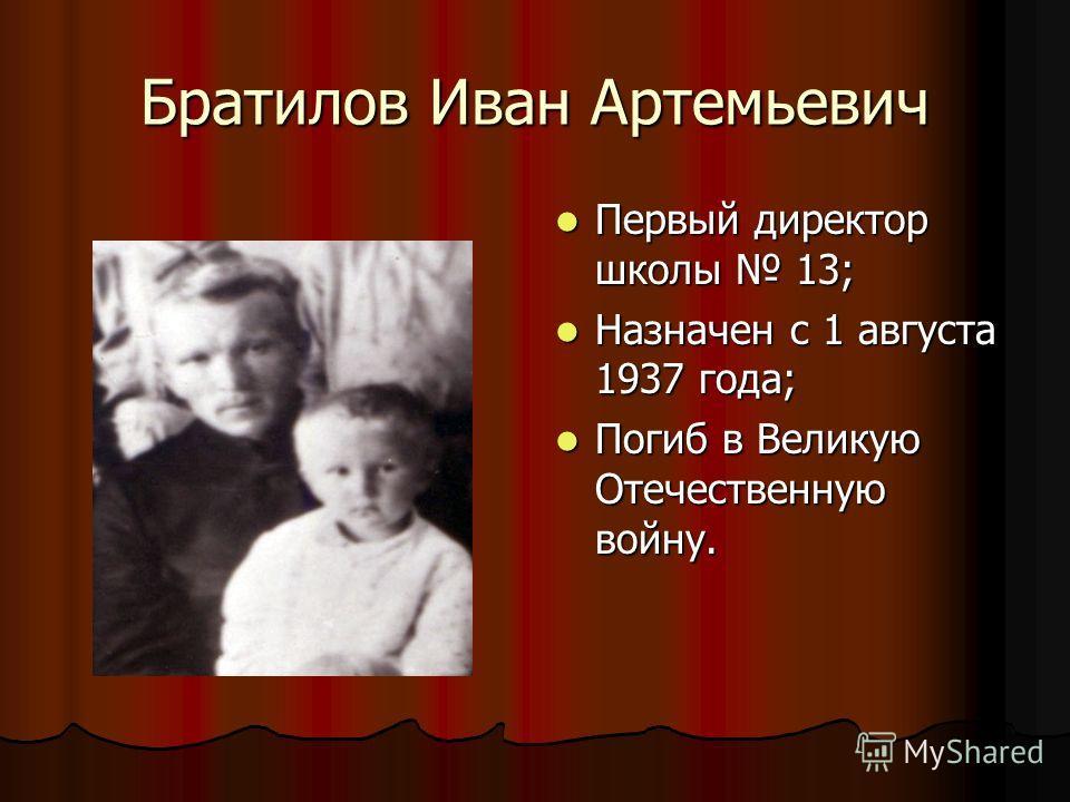 Братилов Иван Артемьевич Первый директор школы 13; Первый директор школы 13; Назначен с 1 августа 1937 года; Назначен с 1 августа 1937 года; Погиб в Великую Отечественную войну. Погиб в Великую Отечественную войну.