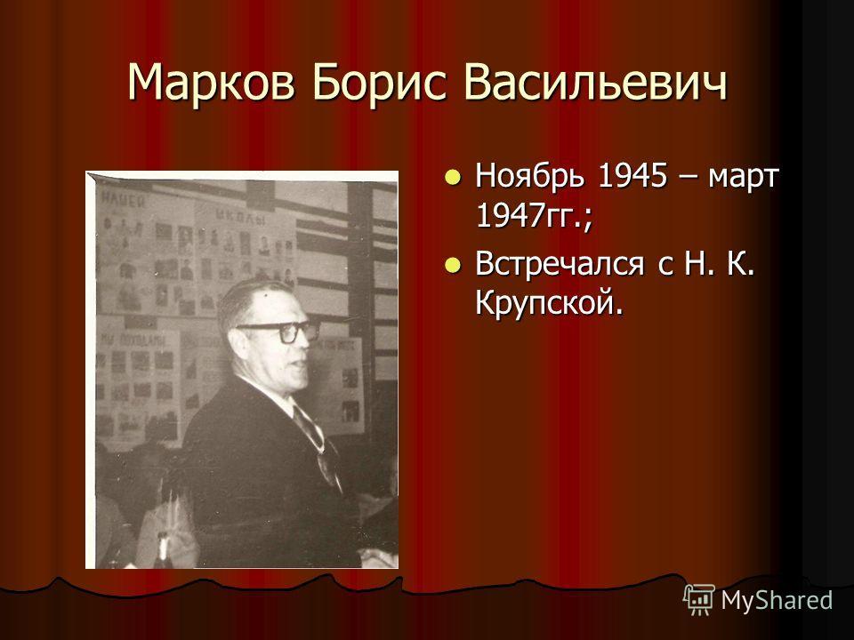 Марков Борис Васильевич Ноябрь 1945 – март 1947гг.; Ноябрь 1945 – март 1947гг.; Встречался с Н. К. Крупской. Встречался с Н. К. Крупской.