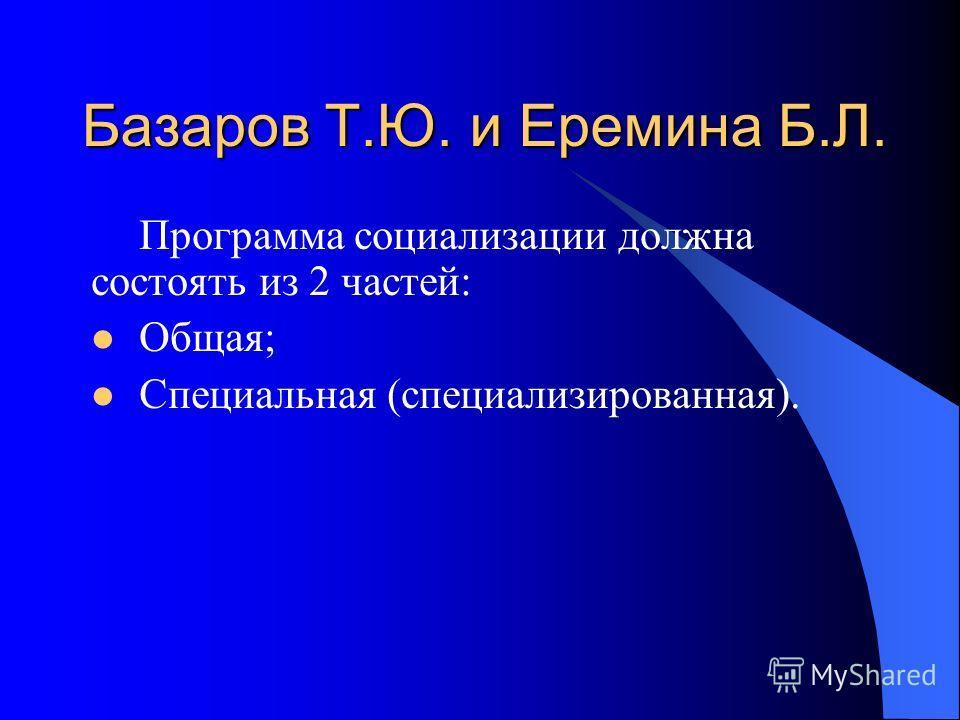 Базаров Т.Ю. и Еремина Б.Л. Программа социализации должна состоять из 2 частей: Общая; Специальная (специализированная).