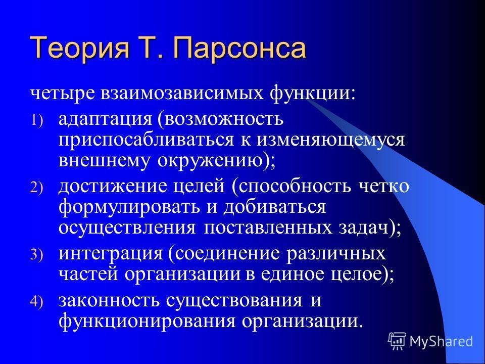 Теория Т. Парсонса четыре взаимозависимых функции: 1) адаптация (возможность приспосабливаться к изменяющемуся внешнему окружению); 2) достижение целей (способность четко формулировать и добиваться осуществления поставленных задач); 3) интеграция (со