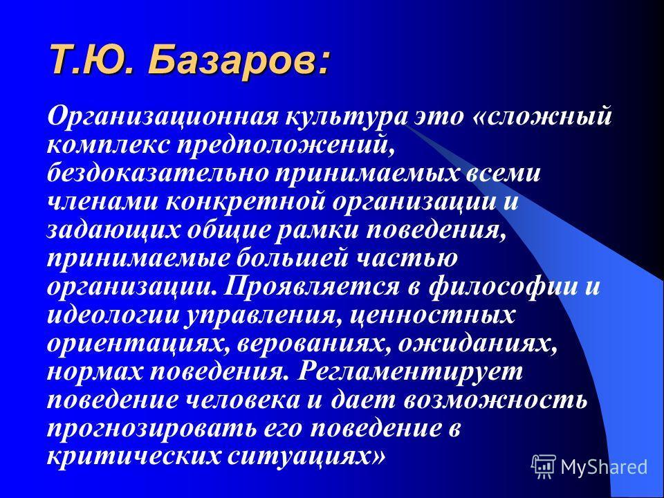 Т.Ю. Базаров: Организационная культура это «сложный комплекс предположений, бездоказательно принимаемых всеми членами конкретной организации и задающих общие рамки поведения, принимаемые большей частью организации. Проявляется в философии и идеологии