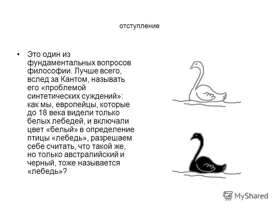 отступление Это один из фундаментальных вопросов философии. Лучше всего, вслед за Кантом, называть его «проблемой синтетических суждений»: как мы, европейцы, которые до 18 века видели только белых лебедей, и включали цвет «белый» в определение птицы
