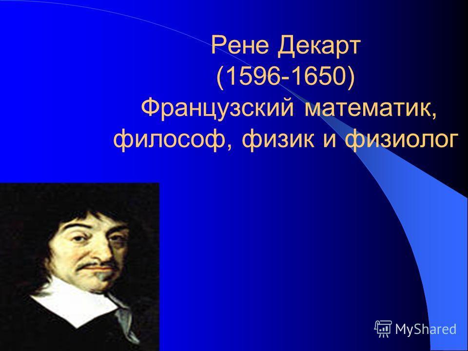 Рене Декарт (1596-1650) Французский математик, философ, физик и физиолог