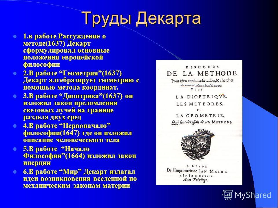 Труды Декарта 1.в работе Рассуждение о методе(1637) Декарт сформулировал основные положения европейской философии 2.В работе Геометрия(1637) Декарт алгебразирует геометрию с помощью метода координат. 3.В работе Диоптрика(1637) он изложил закон прелом