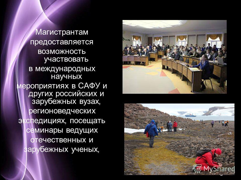Page 10 Магистрантам предоставляется возможность участвовать в международных научных мероприятиях в САФУ и других российских и зарубежных вузах, регионоведческих экспедициях, посещать семинары ведущих отечественных и зарубежных ученых,