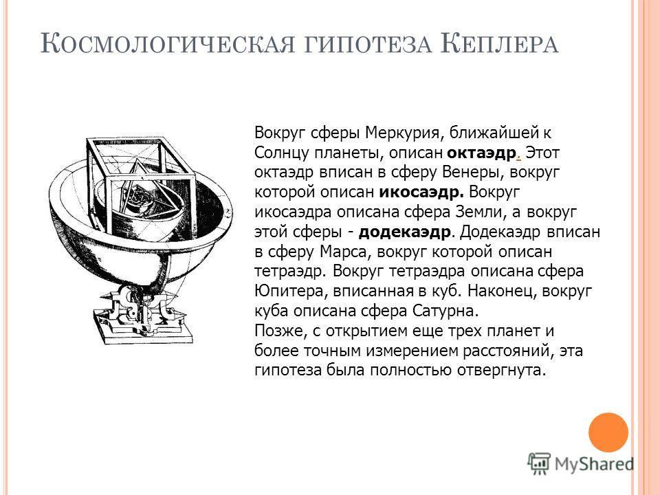 К ОСМОЛОГИЧЕСКАЯ ГИПОТЕЗА К ЕПЛЕРА Вокруг сферы Меркурия, ближайшей к Солнцу планеты, описан октаэдр. Этот октаэдр вписан в сферу Венеры, вокруг которой описан икосаэдр. Вокруг икосаэдра описана сфера Земли, а вокруг этой сферы - додекаэдр. Додекаэдр