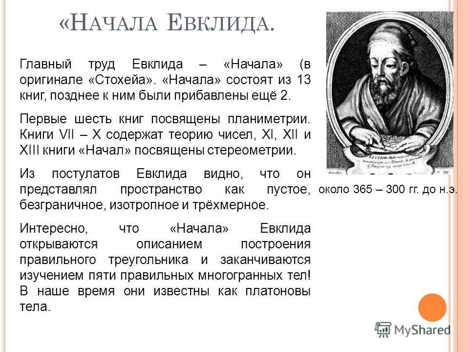 «Н АЧАЛА Е ВКЛИДА. около 365 – 300 гг. до н.э. Главный труд Евклида – «Начала» (в оригинале «Стохейа». «Начала» состоят из 13 книг, позднее к ним были прибавлены ещё 2. Первые шесть книг посвящены планиметрии. Книги VII – X содержат теорию чисел, XI,