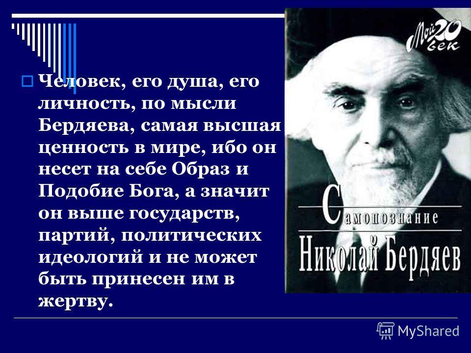 Человек, его душа, его личность, по мысли Бердяева, самая высшая ценность в мире, ибо он несет на себе Образ и Подобие Бога, а значит он выше государств, партий, политических идеологий и не может быть принесен им в жертву.