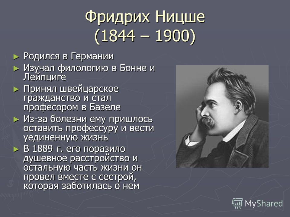 Фридрих Ницше (1844 – 1900) Родился в Германии Родился в Германии Изучал филологию в Бонне и Лейпциге Изучал филологию в Бонне и Лейпциге Принял швейцарское гражданство и стал професором в Базеле Принял швейцарское гражданство и стал професором в Баз