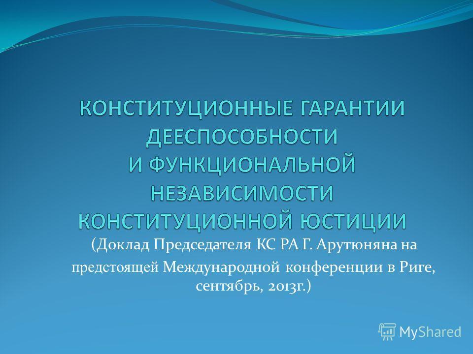 (Доклад Председателя КС РА Г. Арутюняна на предстоящей Международной конференции в Риге, сентябрь, 2013г.)