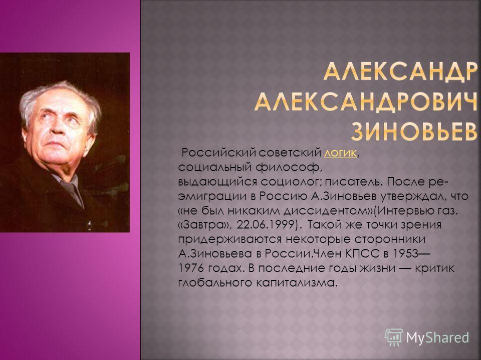 Российский советский логик, социальный философ, выдающийся социолог; писатель. После ре- эмиграции в Россию А.Зиновьев утверждал, что «не был никаким диссидентом»(Интервью газ. «Завтра», 22.06.1999). Такой же точки зрения придерживаются некоторые сто