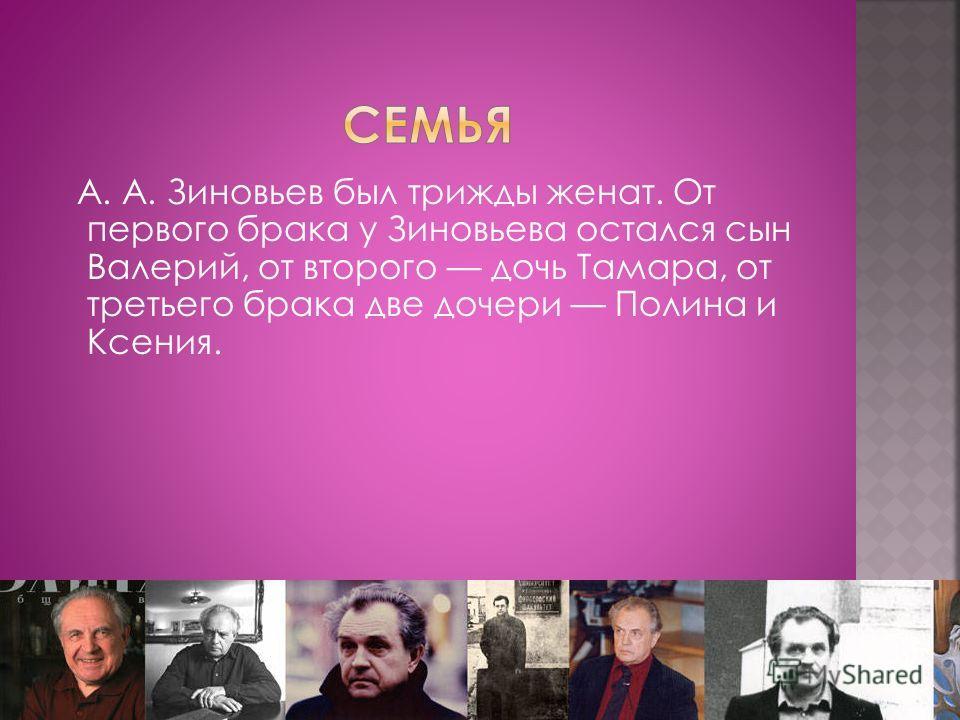 А. А. Зиновьев был трижды женат. От первого брака у Зиновьева остался сын Валерий, от второго дочь Тамара, от третьего брака две дочери Полина и Ксения.