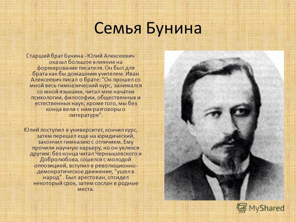 Семья Бунина Старший брат Бунина - Юлий Алексеевич оказал большое влияние на формирование писателя. Он был для брата как бы домашним учителем. Иван Алексеевич писал о брате: