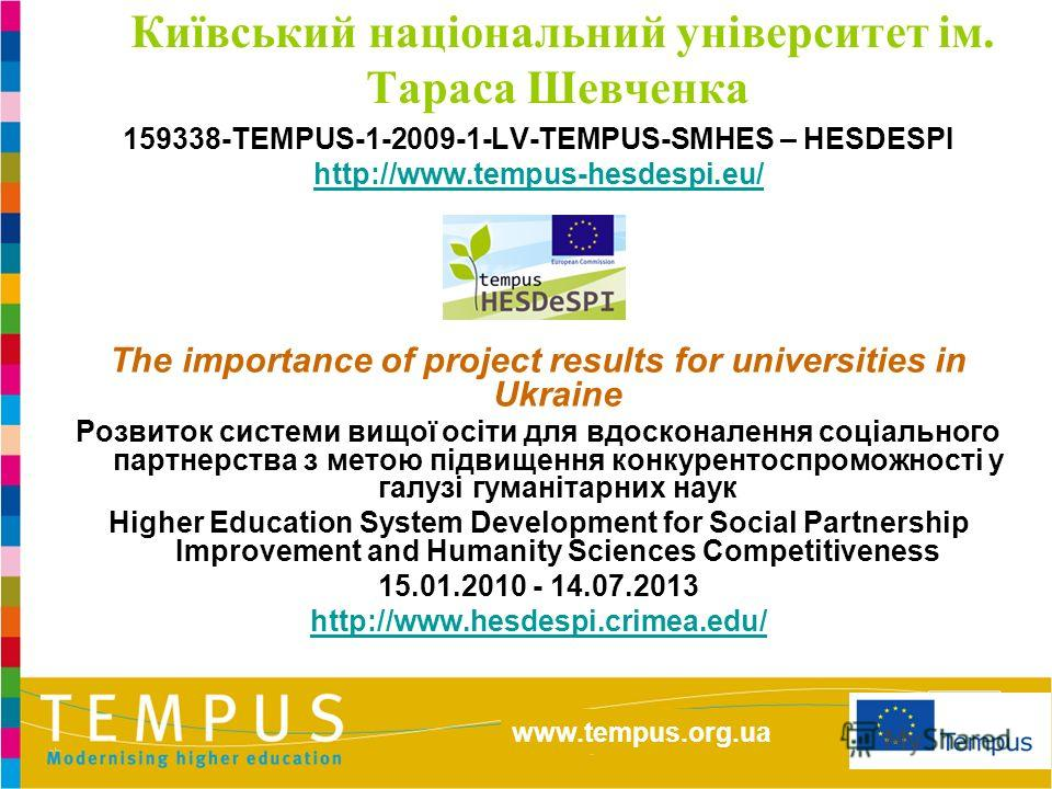 http://eacea.ec.europa.eu/tempus/index_en.php www.tempus.org.ua Київський національний університет ім. Тараса Шевченка 159338-TEMPUS-1-2009-1-LV-TEMPUS-SMHES – HESDESPI http://www.tempus-hesdespi.eu/ The importance of project results for universities